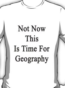 Not Now This Is Time For Geography  T-Shirt