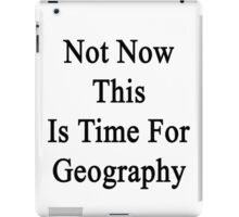 Not Now This Is Time For Geography  iPad Case/Skin