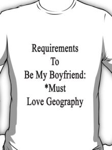 Requirements To Be My Boyfriend: *Must Love Geography  T-Shirt