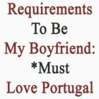Requirements To Be My Boyfriend: *Must Love Portugal  by supernova23