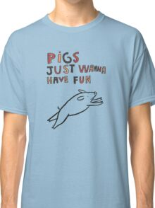 Pigs Just Wanna Have Fun Classic T-Shirt