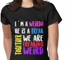 I am a Weirdo He is a Freak Together we are Freaking Weird Womens Fitted T-Shirt