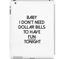 Baby I don't need dollar bills to have fun tonight  iPad Case/Skin