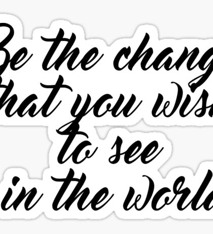 Be the change that you wish to see in the world ― Mahatma Gandhi Sticker