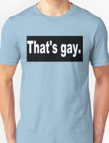 That's gay. Unisex T-Shirt