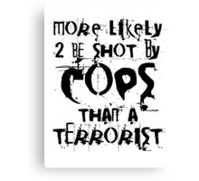More likely to be shot by cops than a terrorist Canvas Print