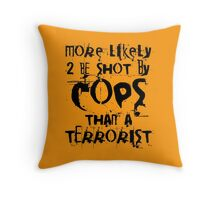 More likely to be shot by cops than a terrorist Throw Pillow