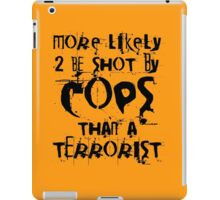 More likely to be shot by cops than a terrorist iPad Case/Skin