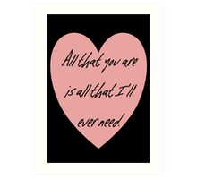 All that you are is all that I'll ever need Art Print