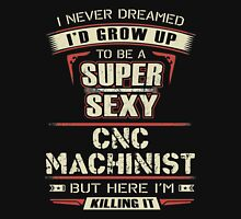 Machinist - I Never Dreamed I'd Grow Up To Be A Super Sexy Cnc Machinist Unisex T-Shirt
