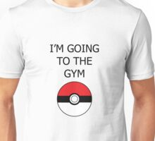 I am going to the GYM- Pokemon go to the Gym Unisex T-Shirt