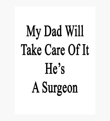 My Dad Will Take Care Of It He's A Surgeon  Photographic Print