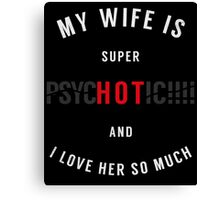 My Wife is Super PsycHOTic and I Love Her So Much Canvas Print