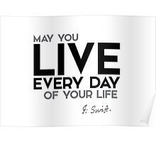 may you live every day of your life - jonathan swift Poster