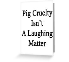 Pig Cruelty Isn't A Laughing Matter Greeting Card