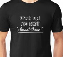 Shut up! I'm not 'almost there!' Unisex T-Shirt