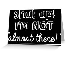 Shut up! I'm not 'almost there!' Greeting Card