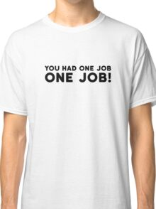 You Had One Job Funny Comedy Humor Classic T-Shirt