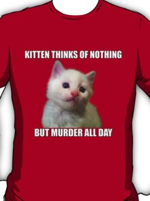 Kitten thinks of nothing but murder all day T-Shirt
