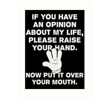If You Have An Opinion About My Life - Please Raise Your Hand - Now Put It Over Your Mouth - Funny T Shirt Art Print