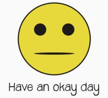 Have An Okay Day - Straight-faced Smiley T Shirt by wordsonashirt