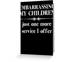 Embarrasing My Children - Just One More Service I Offer - Funny Shirt for Parents Greeting Card