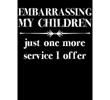 Embarrasing My Children - Just One More Service I Offer - Funny Shirt for Parents Photographic Print