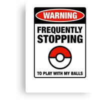 Pokemon Go Warning sign Frequently stopping to play with my balls Canvas Print