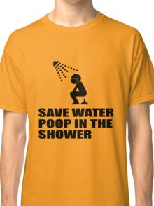 SAVE WATER, POOP IN THE SHOWER Classic T-Shirt