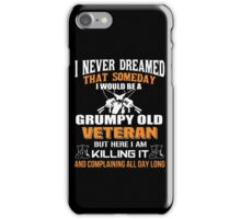 I never dreamed that someday i would be a grumpy old veteran but here i am kill it and complaining all day long iPhone Case/Skin