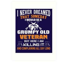 I never dreamed that someday i would be a grumpy old veteran but here i am kill it and complaining all day long Art Print