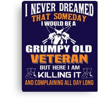 I never dreamed that someday i would be a grumpy old veteran but here i am kill it and complaining all day long Canvas Print