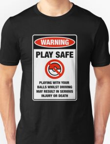 Pokemon Go Warning sign Play safe Playing with your balls whilst driving may result in serious injury or death Unisex T-Shirt