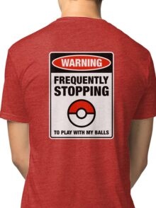 Pokemon Go Warning sign Frequently stopping to play with my balls Tri-blend T-Shirt
