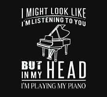 I might look like i am listening to you but in my head i am playing my piano Unisex T-Shirt