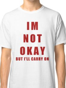 IM NOT OKAY (But I'll Carry On) Classic T-Shirt