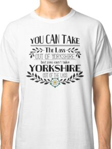 You Can Take the Lass Out of Yorkshire Classic T-Shirt