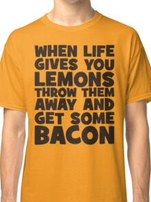 When Life Gives You Lemons, Get Some Bacon Classic T-Shirt