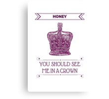 Honey, You Should See Me in A Crown Canvas Print