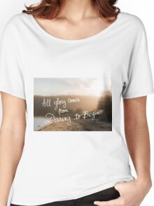 All Glory Comes From Daring To Begin message Women's Relaxed Fit T-Shirt