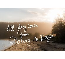 All Glory Comes From Daring To Begin message Photographic Print