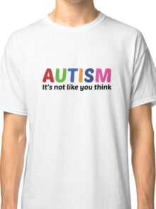 Autism It's Not Like You Think Classic T-Shirt