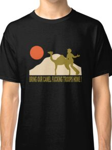 Bring our camel fucking troops home Classic T-Shirt