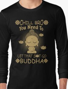 Chill Bro You need to let that shit go - Buddha T-Shirt & Hoodie Long Sleeve T-Shirt