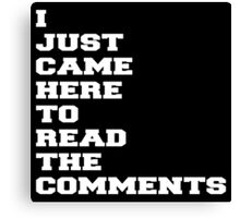 I JUST CAME HERE TO READ THE COMMENTS Canvas Print