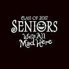 Seniors 2017. We're All Mad Here. by KsuAnn