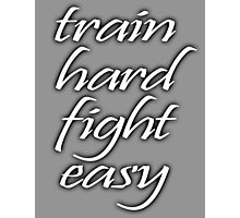 Train Hard, Fight Easy, Boxing, MMA, Karate, Kung fu, Judo, Ju jitsu, Wrestling, etc Photographic Print