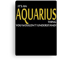 It's An AQUARIUS Thing, You Wouldn't Understand! Canvas Print