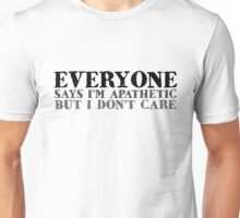 Everyone says I'm apathetic but I don't care Unisex T-Shirt