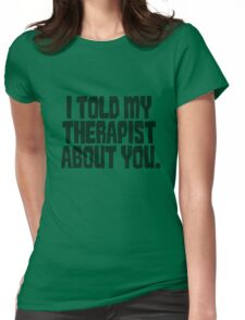 I told my therapist about you. Womens Fitted T-Shirt